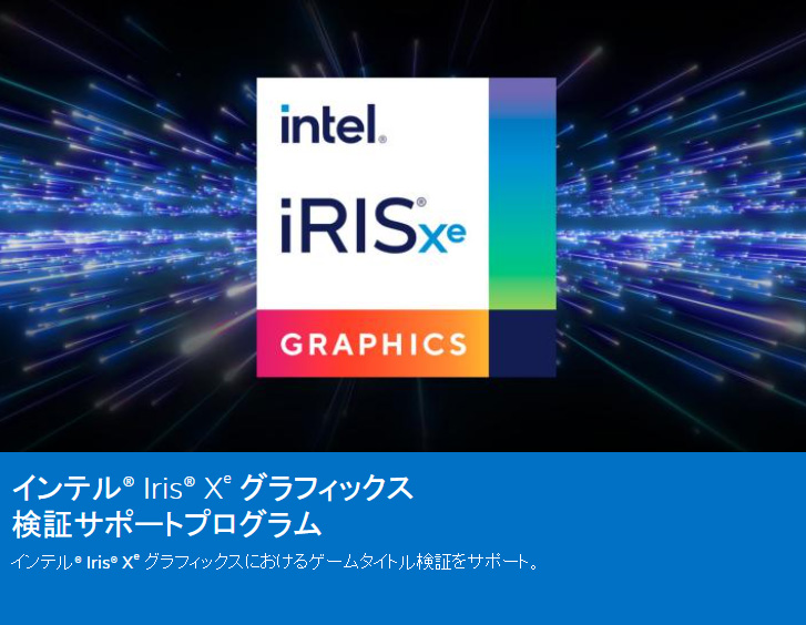 "IntelはIris Xe Graphicsでのゲーム動作の検証も行っており、安定動作が確認できたタイトルに関しては<a href=""https://www.intel.co.jp/content/www/jp/ja/now/pc-fes-2020/verified-games.html"" class=""deliver_inner_content i"">特設サイトで公表</a>している。"