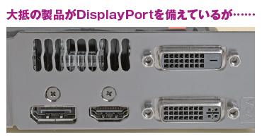 DVIが2基にHDMIとDisplayPortそれぞれ1基というのが定番構成だが、低価格カードではHDMIが2基でDisplayPortなしといった変則的なものも