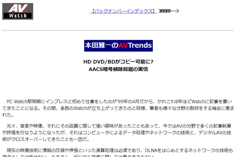 "<a href=""https://av.watch.impress.co.jp/docs/20070220/avt001.htm"" class=""n"">連載第1回</a>(2007年2月20日掲載)は「AACS暗号の解除問題」を取り上げた"