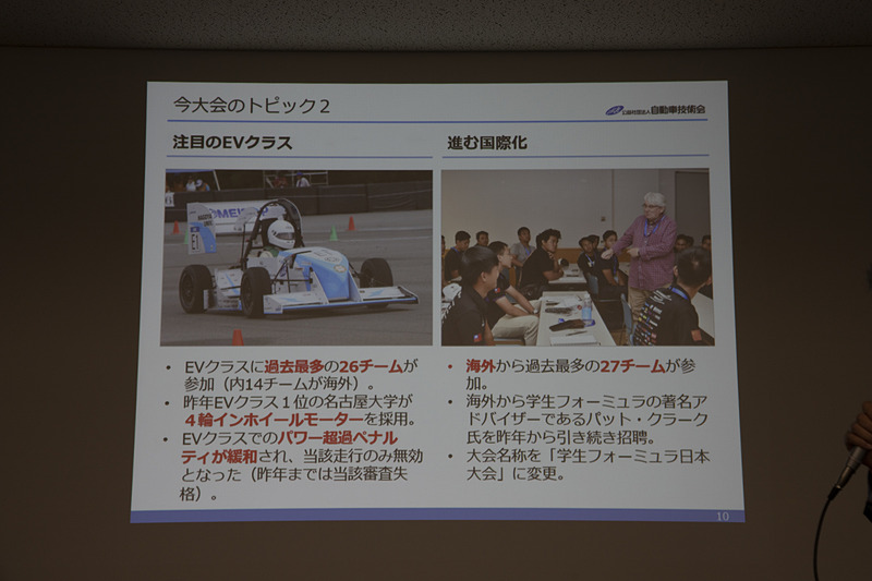 2018年のEV総合優秀賞を獲得した名古屋大学チームはシングルモーター仕様から4輪インホイールモーターに変更してくる。また、EVクラスへのエントリーも過去最多となってEVクラスに盛り上がりが期待できる。海外勢も過去最多の27チームがエントリーと国際化もますます進む。名称は「学生フォーミュラ日本大会」となった
