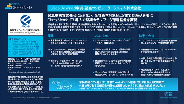 Cisco Designedの国内事例のひとつ、福島コンピューターシステムでは緊急事態宣言にともない、「Cisco Meraki Z3」を250台導入し、全社員のテレワーク環境を早期に構築した