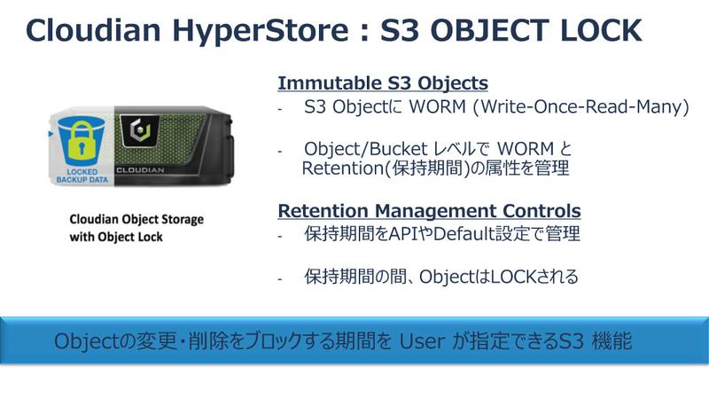 AWS S3の互換オブジェクトストレージソリューション「Cloudian HyperStore」において、「S3 OBJECT LOCK」機能を提供。バックアップデータの暗号化を防ぐ。