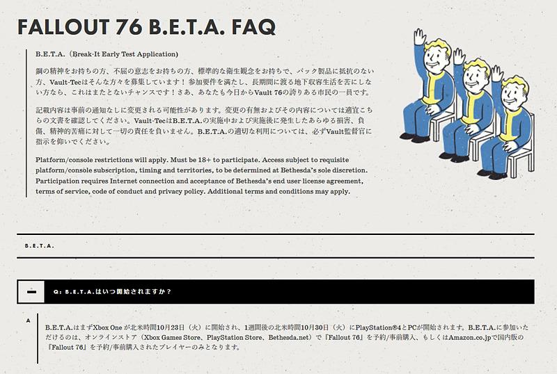 """<a href=""""https://fallout.bethesda.net/faq"""">Fallout 76 B.E.T.A. FAQ</a>のページより。Xbox One版は北米時間の10月23日から、PS4版とPC版は北米時間の10月30日からβテストが開始されます。製品版にも引き継がれるということで、どうせ製品版をプレイするのなら、このβテストからガンガンプレイしたいところですよね。悩ましい"""