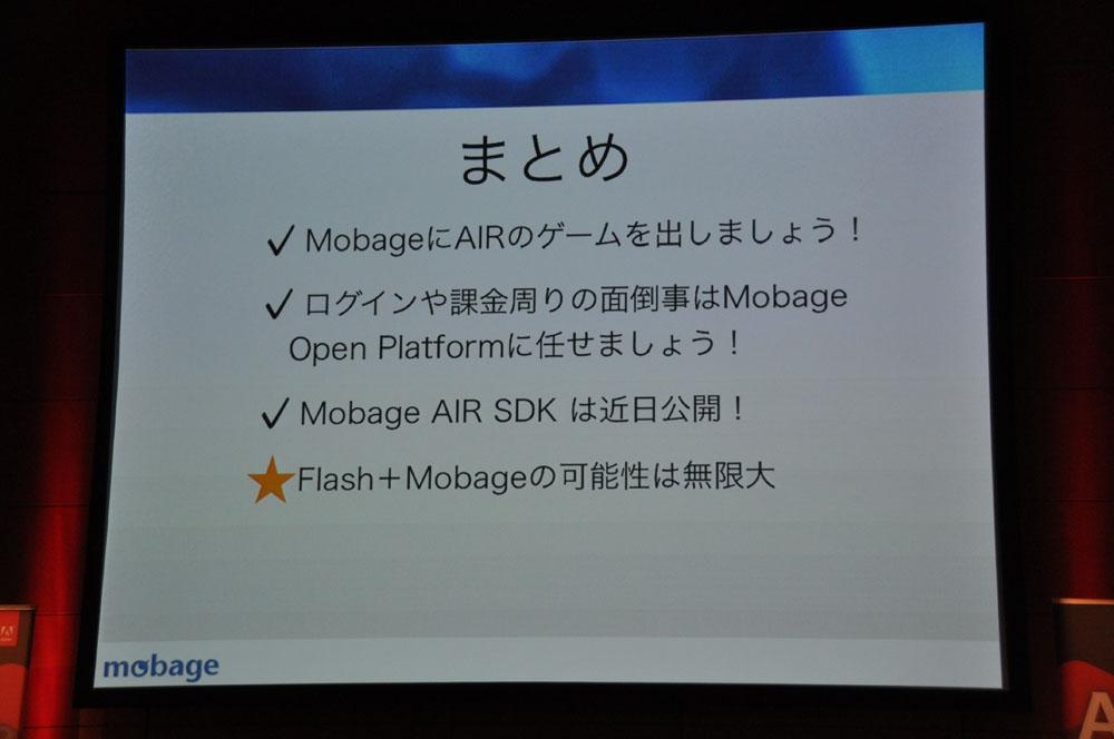 「Mobage open platform and Mobage SDK for Adobe AIR」では、DeNA CTO室ソフトウェアエンジニアの藤吾郎氏により、「Mobageオープンプラットフォーム」の特性が語られた。特にこのオープンプラットフォームを使うことで、プレーヤーのアバターや、フレンドとのデータ比較や、ランキングなど、ソーシャルゲームで求められる繋がりが呼び出しやすいこと。また、課金システムなど、基本的なシステムが用意されているため、開発者はゲームコンテンツにリソースを注力できるという点がアピールされた