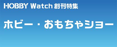 ホビーメーカー、おもちゃメーカーの新商品が一堂に会す! HOBBY Watch創刊特集「ホビー・おもちゃショー」https://hobby.watch.impress.co.jp/summary/hobbyomocha/
