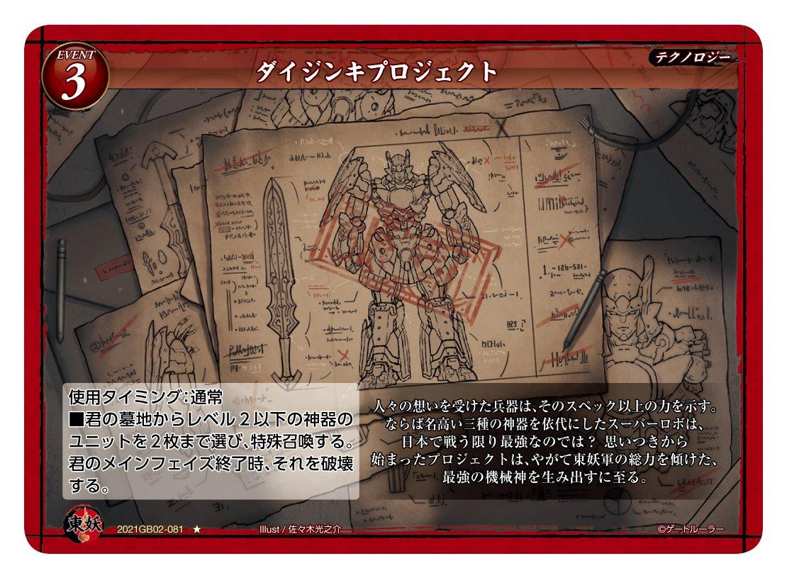 第2弾で登場する東妖軍のイベントカード「ダイジンキプロジェクト」。レアリティはノーマルで、レベルは3。属性は「テクノロジー」である。使用タイミングは通常で、「墓地からレベル2以下の神器のユニットを2枚まで選び、特殊召喚する。メインフェイズ終了時、それを破壊する」という効果である
