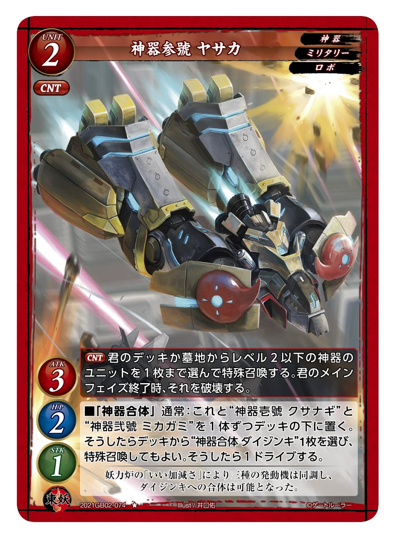 第2弾で登場する東妖軍のユニットカード「神器参號 ヤサカ」。レアリティはノーマルで、レベルは2。「神器」「ミリタリー」「ロボ」の3つの属性を持つ。スタッツはATK3/HP2/STK1のバランスタイプだ。CNT(カウンター)を持っており、CNTで「デッキか墓地からレベル2以下の神器のユニットを1枚まで選んで特殊召喚する。君のメインフェイズ終了時、それを破壊する」という能力が発動する。また、通常タイミングで発動できる「神器合体」を持っている。「神器合体」は、場に出ているこれ(神器参號 ヤサカ)と「神器壱號 クサナギ」と「神器弐號 ミカガミ」を1体ずつデッキの下に置くことで、デッキから「神器合体 ダイジンキ」を1枚を選んで特殊召喚する。その後1ドライブする(ドライブの前にデッキをシャッフルする)」という能力であり、「神器合体 ダイジンキ」を場に残すには、この能力を使うしかない