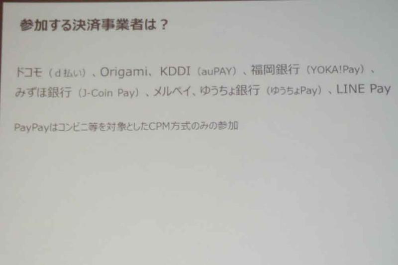 参加する決済事業者はNTTドコモ(d払い)、Origami(Origami Pay)、KDDI(au PAY)、福岡銀行(YOKA!Pay)、みずほ銀行(J-Coin Pay)、メルペイ(メルペイ)、ゆうちょ銀行(ゆうちょPay)、LINE Pay(LINE Pay)の8事業者と、CPM方式のみ参加のPayPay(PayPay)の全9事業者