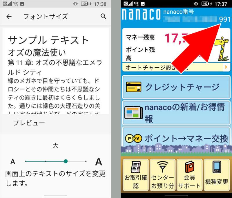 Jelly 2のフォントサイズ設定の初期値は「大」となっている。が、この状態だと例えば「nanacoモバイル」アプリの表示で問題が生じる。例えば右上には16ケタのnanaco番号が表示されるが、フォントサイズ「大」の状態だと最後の1ケタが表示されない。他のおサイフケータイ用アプリでも一部文章が見えないとか、レイアウトが崩れるなど、けっこう問題が生じるのであった。