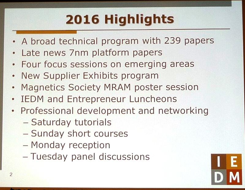 IEDM 2016のハイライト。239件の技術講演を2日半にわたって実施、レイトニュース(投稿の締め切りを遅らせた速報性の高い講演)は7nm世代の製造技術に関する2件の開発成果、次世代以降の技術開発分野をテーマにしたフォーカスセッションが4つ、サプライヤーによる展示会の新設、MRAM(磁気抵抗メモリ)の研究成果を見せるポスターセッションなどがハイライトとして挙げられた