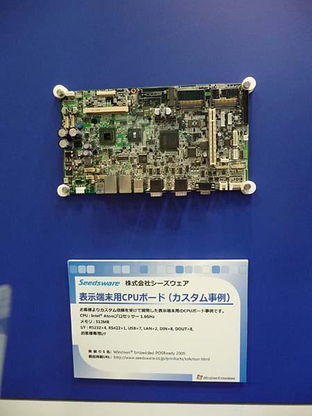 Windows Embedded POSReady 2009を採用したカスタム仕様のボード。シーズウェアが開発した。メインCPUは動作周波数1.6GHzのAtomプロセッサである。ET2009のマイクロソフト展示ブースで撮影