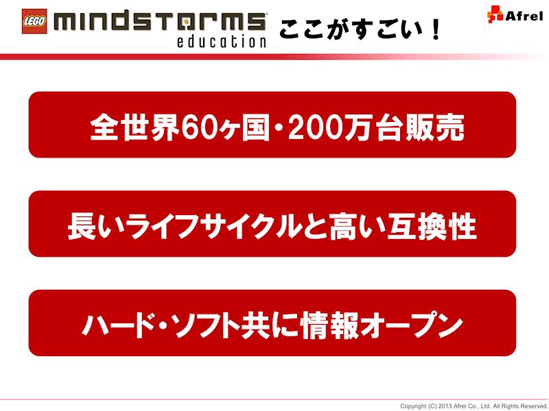 マインドストームの利点。これまでに全世界60カ国で、延べ200万台が販売されている。また、ライフサイクルが長く、互換製が高いことも利点。さらに、ハード、ソフト共に情報が公開されており、さまざまな拡張が可能である